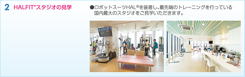 HALFIT®スタジオの見学●ロボットスーツHAL®を装着し、最先端のトレーニングを行っている国内最大のスタジオをご見学いただきます。