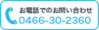 お電話でのお問い合わせ 0466-30-2360